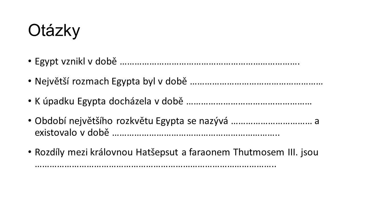 Otázky Egypt vznikl v době ………………………………………………………………. Největší rozmach Egypta byl v době ……………………………………………… K úpadku Egypta docházela v době …………………………