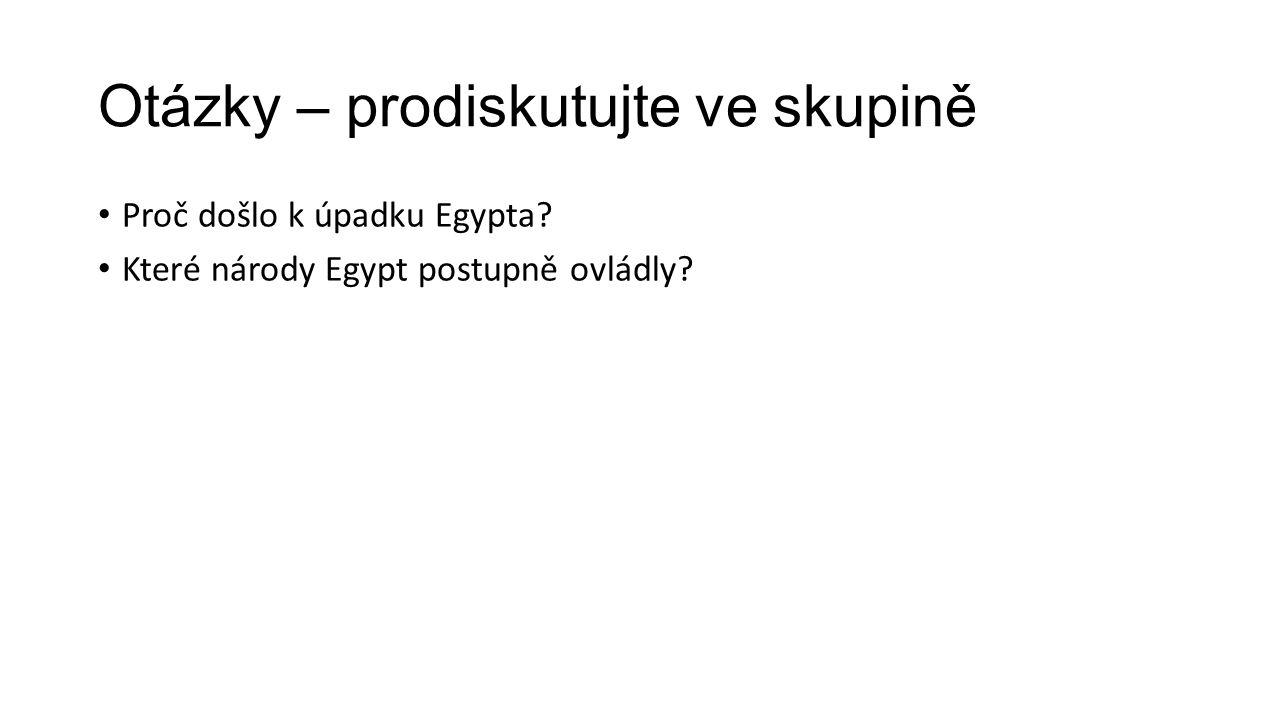 Otázky – prodiskutujte ve skupině Proč došlo k úpadku Egypta? Které národy Egypt postupně ovládly?