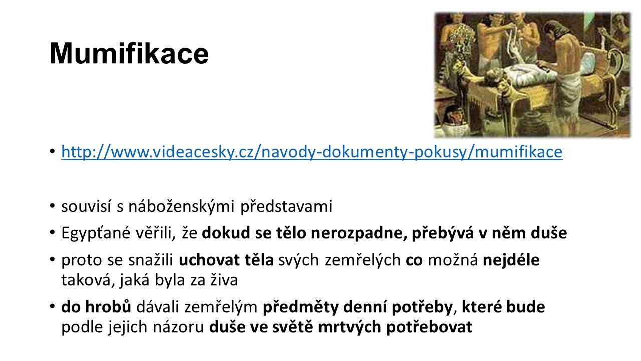 Mumifikace http://www.videacesky.cz/navody-dokumenty-pokusy/mumifikace souvisí s náboženskými představami Egypťané věřili, že dokud se tělo nerozpadne, přebývá v něm duše proto se snažili uchovat těla svých zemřelých co možná nejdéle taková, jaká byla za živa do hrobů dávali zemřelým předměty denní potřeby, které bude podle jejich názoru duše ve světě mrtvých potřebovat