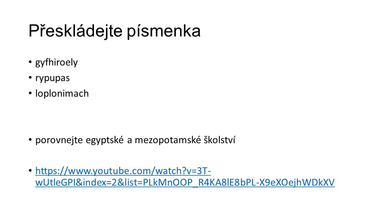 Přeskládejte písmenka gyfhiroely rypupas loplonimach porovnejte egyptské a mezopotamské školství https://www.youtube.com/watch?v=3T- wUtleGPI&index=2&list=PLkMnOOP_R4KA8lE8bPL-X9eXOejhWDkXV https://www.youtube.com/watch?v=3T- wUtleGPI&index=2&list=PLkMnOOP_R4KA8lE8bPL-X9eXOejhWDkXV
