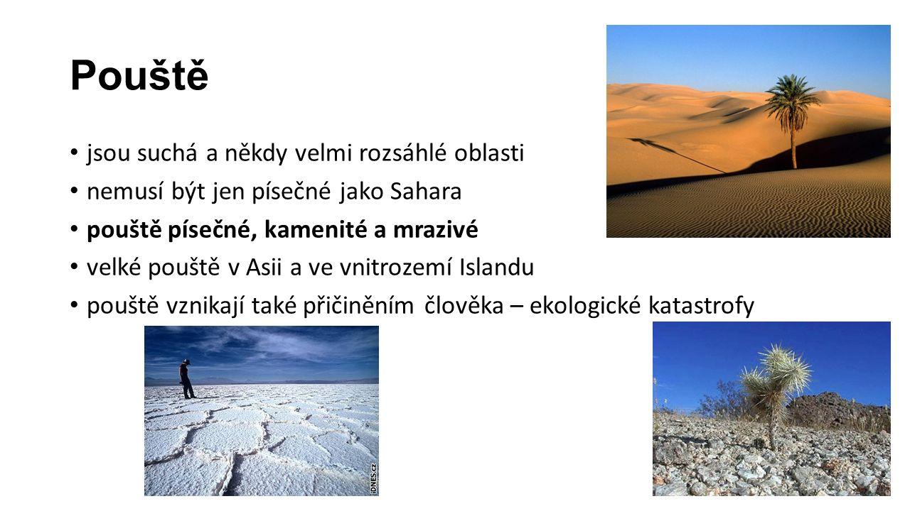 Pouště jsou suchá a někdy velmi rozsáhlé oblasti nemusí být jen písečné jako Sahara pouště písečné, kamenité a mrazivé velké pouště v Asii a ve vnitrozemí Islandu pouště vznikají také přičiněním člověka – ekologické katastrofy
