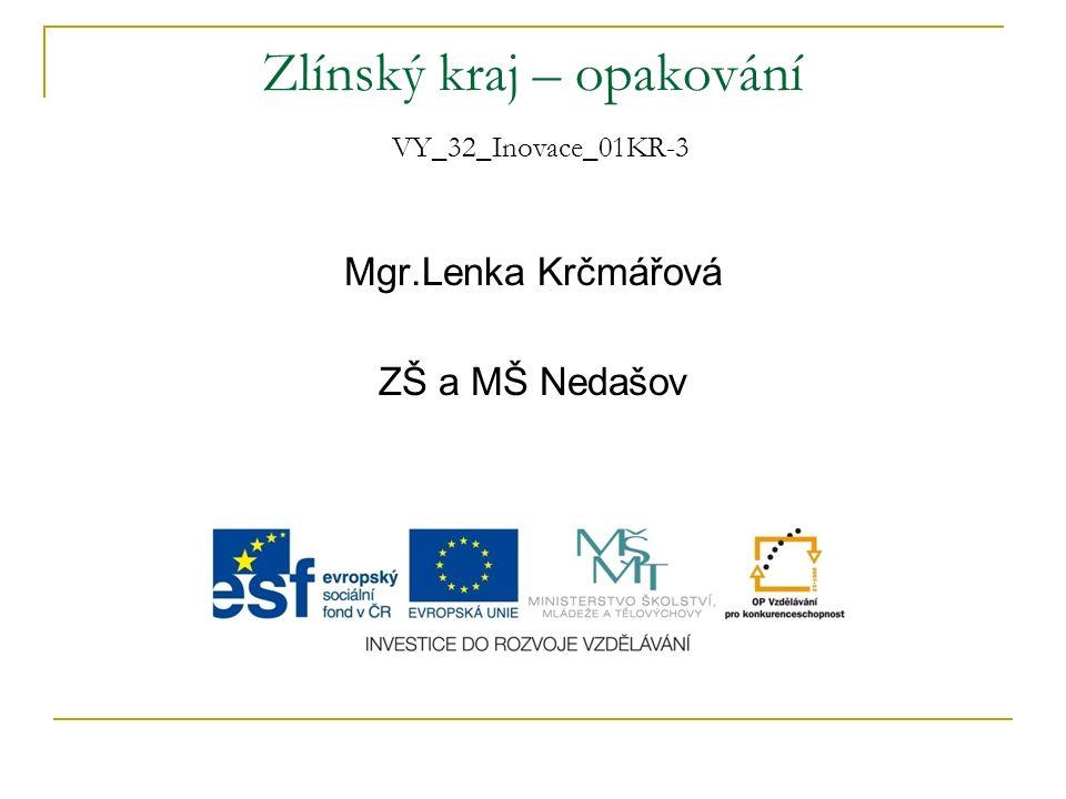 Zlínský kraj – opakování VY_32_Inovace_01KR-3 Mgr.Lenka Krčmářová ZŠ a MŠ Nedašov