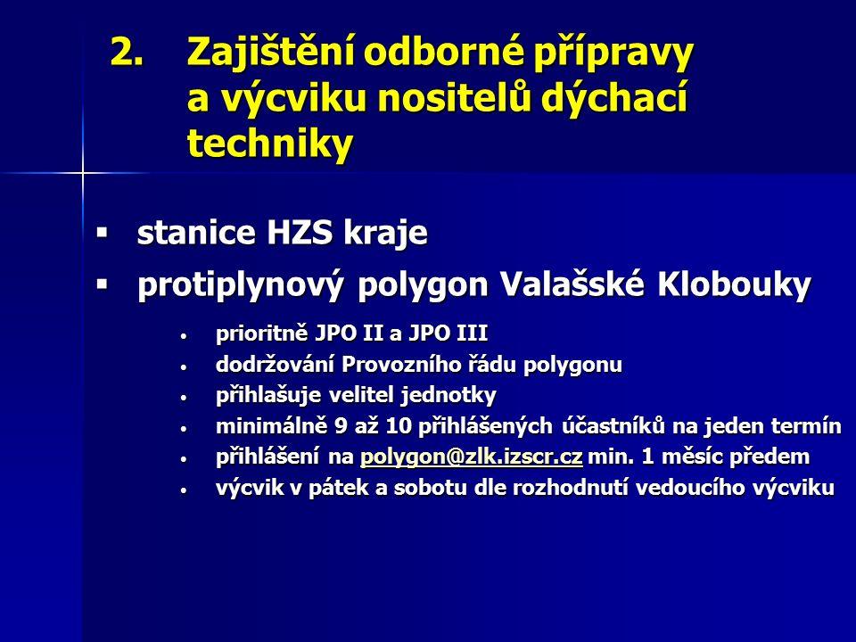2.Zajištění odborné přípravy a výcviku nositelů dýchací techniky  stanice HZS kraje  protiplynový polygon Valašské Klobouky prioritně JPO II a JPO III prioritně JPO II a JPO III dodržování Provozního řádu polygonu dodržování Provozního řádu polygonu přihlašuje velitel jednotky přihlašuje velitel jednotky minimálně 9 až 10 přihlášených účastníků na jeden termín minimálně 9 až 10 přihlášených účastníků na jeden termín přihlášení na polygon@zlk.izscr.cz min.