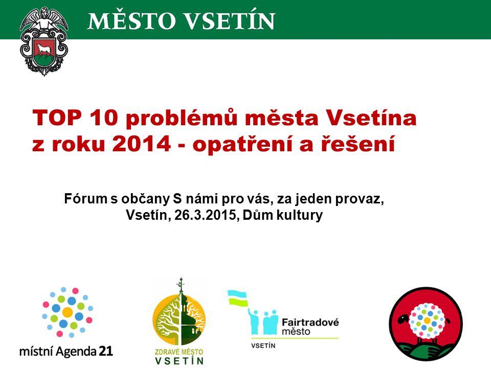 TOP 10 problémů města Vsetína z roku 2014 - opatření a řešení Fórum s občany S námi pro vás, za jeden provaz, Vsetín, 26.3.2015, Dům kultury