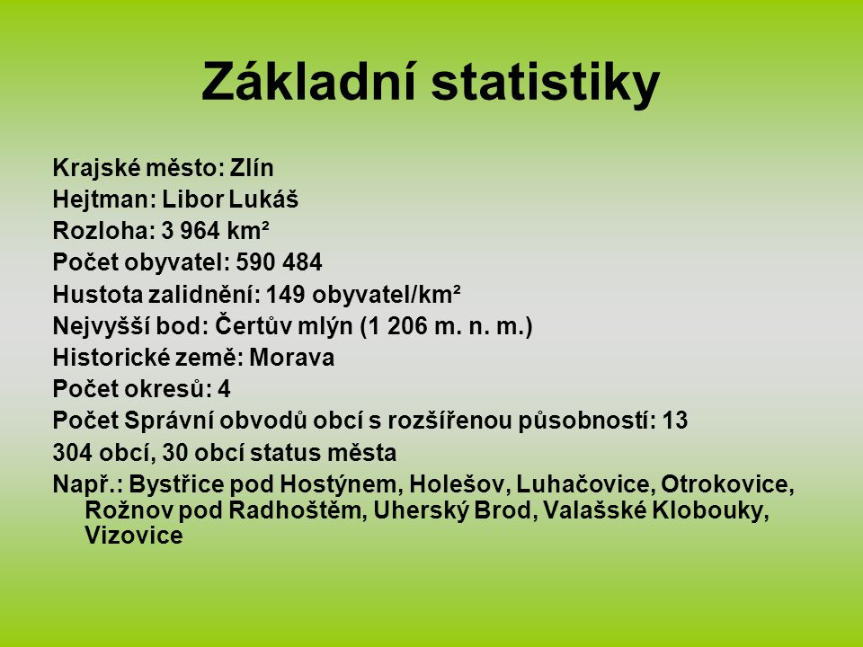 Základní statistiky Krajské město: Zlín Hejtman: Libor Lukáš Rozloha: 3 964 km² Počet obyvatel: 590 484 Hustota zalidnění: 149 obyvatel/km² Nejvyšší b