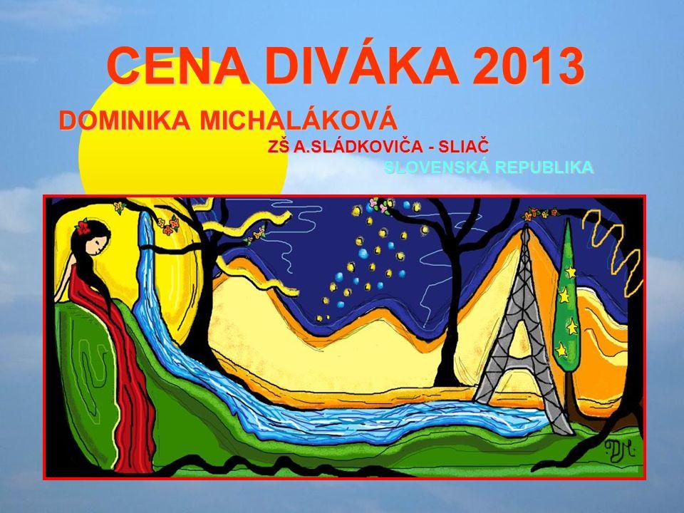 CENA DIVÁKA 2013 CENA DIVÁKA 2013 DOMINIKA MICHALÁKOVÁ ZŠ A.SLÁDKOVIČA - SLIAČ SLOVENSKÁ REPUBLIKA
