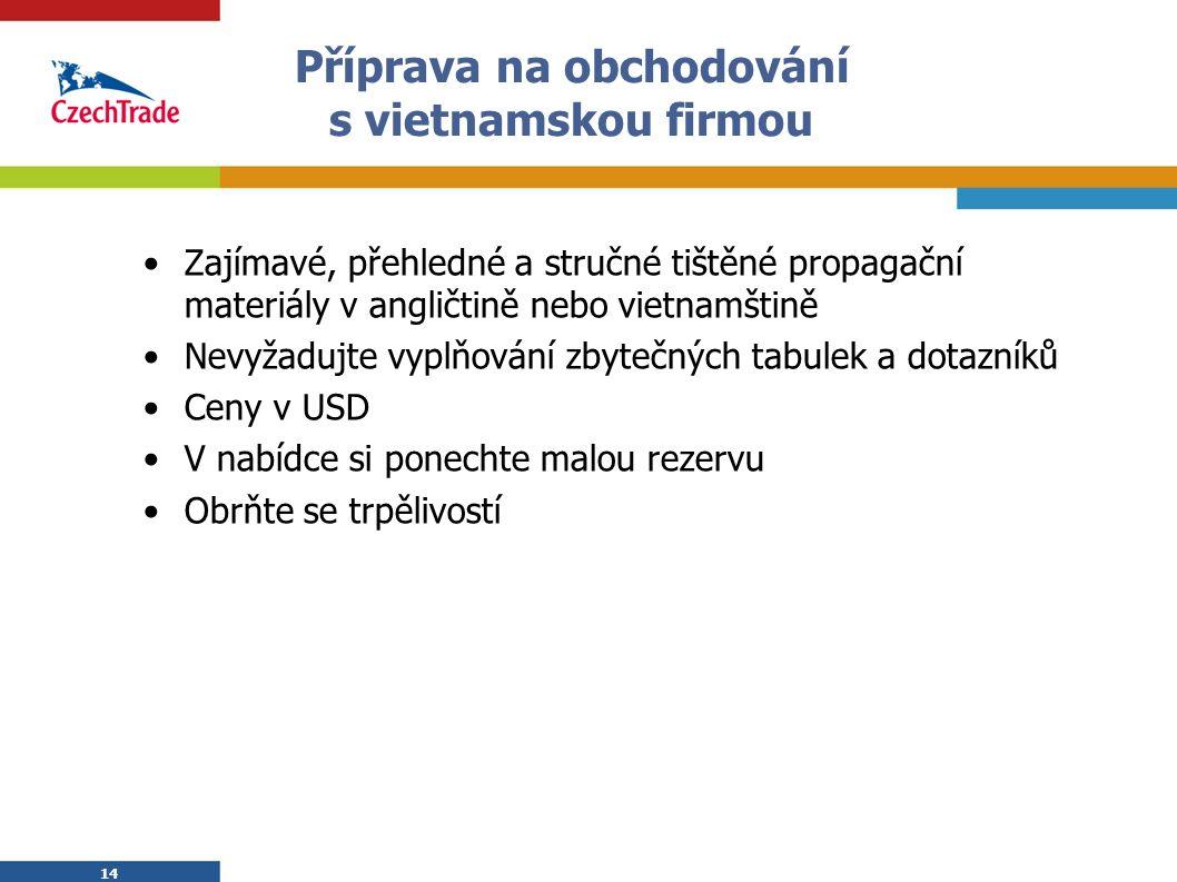 14 Příprava na obchodování s vietnamskou firmou Zajímavé, přehledné a stručné tištěné propagační materiály v angličtině nebo vietnamštině Nevyžadujte vyplňování zbytečných tabulek a dotazníků Ceny v USD V nabídce si ponechte malou rezervu Obrňte se trpělivostí 14