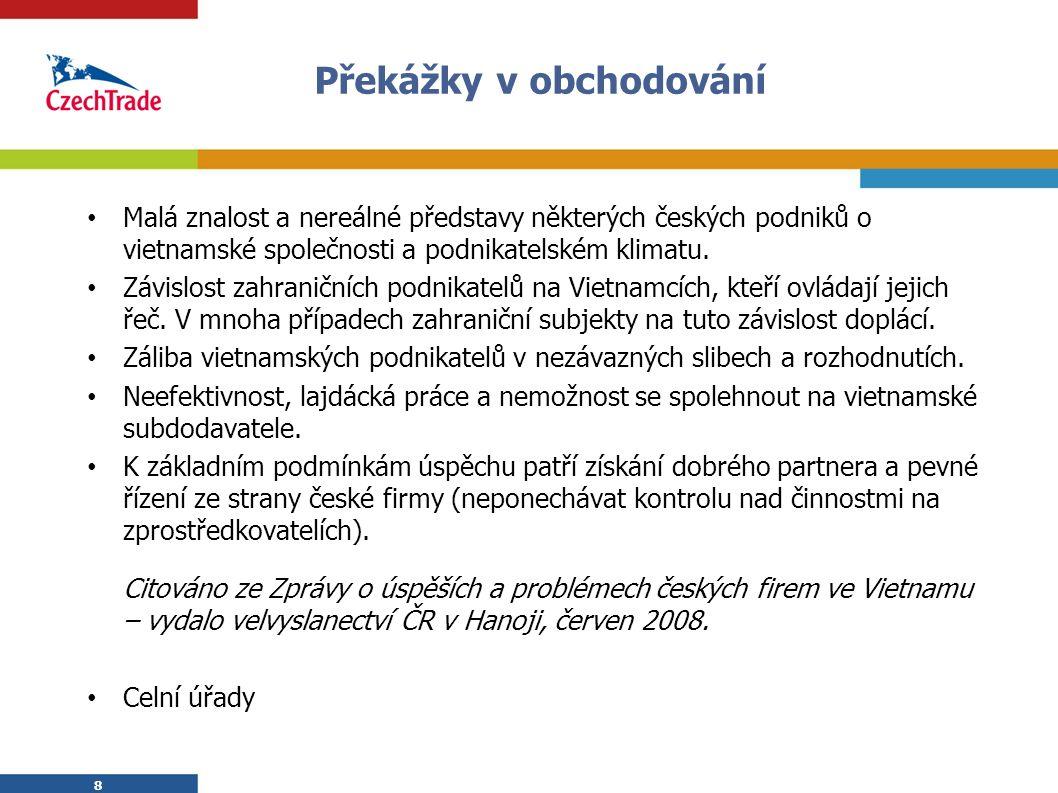 8 Překážky v obchodování Malá znalost a nereálné představy některých českých podniků o vietnamské společnosti a podnikatelském klimatu. Závislost zahr