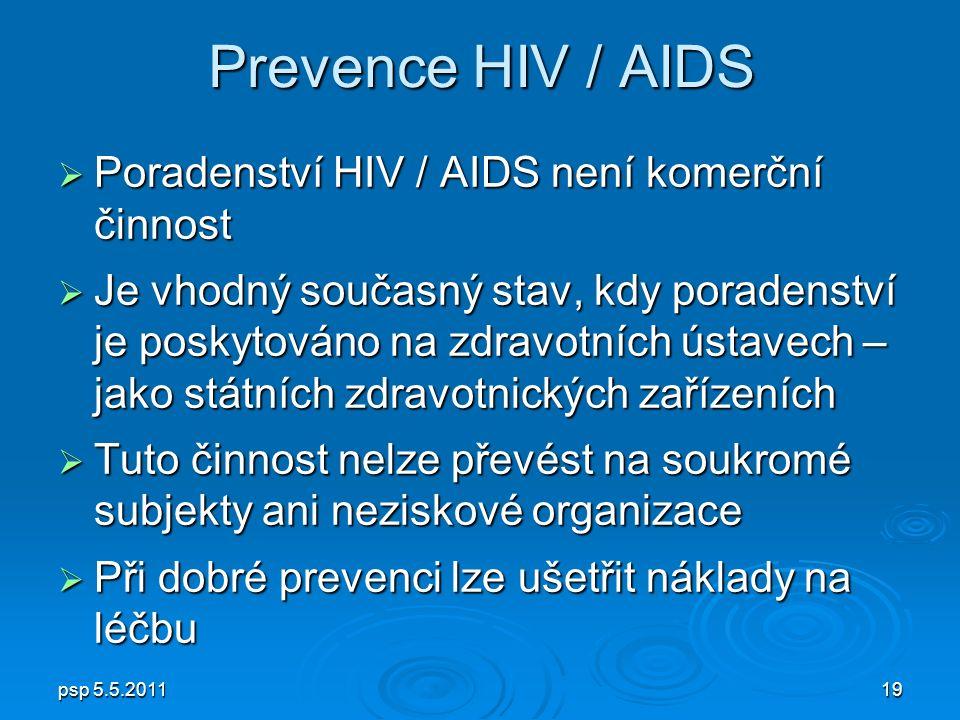 psp 5.5.201119 Prevence HIV / AIDS  Poradenství HIV / AIDS není komerční činnost  Je vhodný současný stav, kdy poradenství je poskytováno na zdravotních ústavech – jako státních zdravotnických zařízeních  Tuto činnost nelze převést na soukromé subjekty ani neziskové organizace  Při dobré prevenci lze ušetřit náklady na léčbu