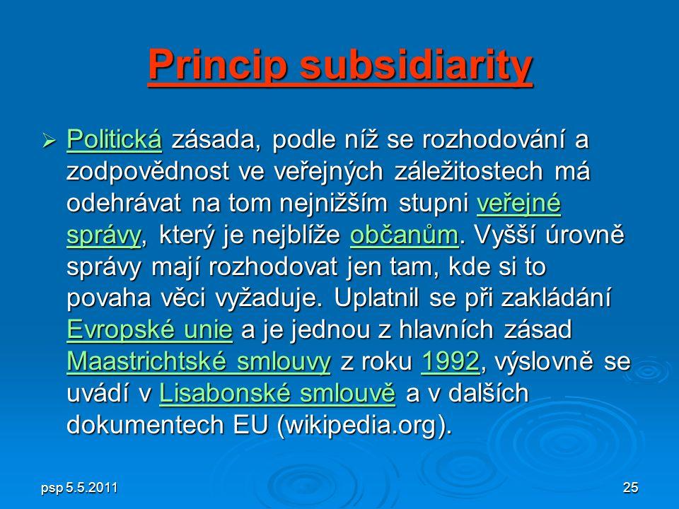 psp 5.5.201125 Princip subsidiarity  Politická zásada, podle níž se rozhodování a zodpovědnost ve veřejných záležitostech má odehrávat na tom nejnižším stupni veřejné správy, který je nejblíže občanům.