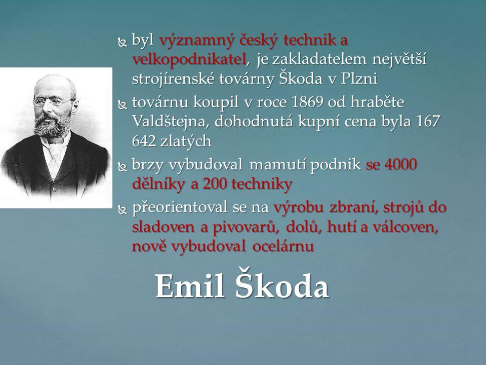  byl významný český technik a velkopodnikatel, je zakladatelem největší strojírenské továrny Škoda v Plzni  továrnu koupil v roce 1869 od hraběte Valdštejna, dohodnutá kupní cena byla 167 642 zlatých  brzy vybudoval mamutí podnik se 4000 dělníky a 200 techniky  přeorientoval se na výrobu zbraní, strojů do sladoven a pivovarů, dolů, hutí a válcoven, nově vybudoval ocelárnu Emil Škoda