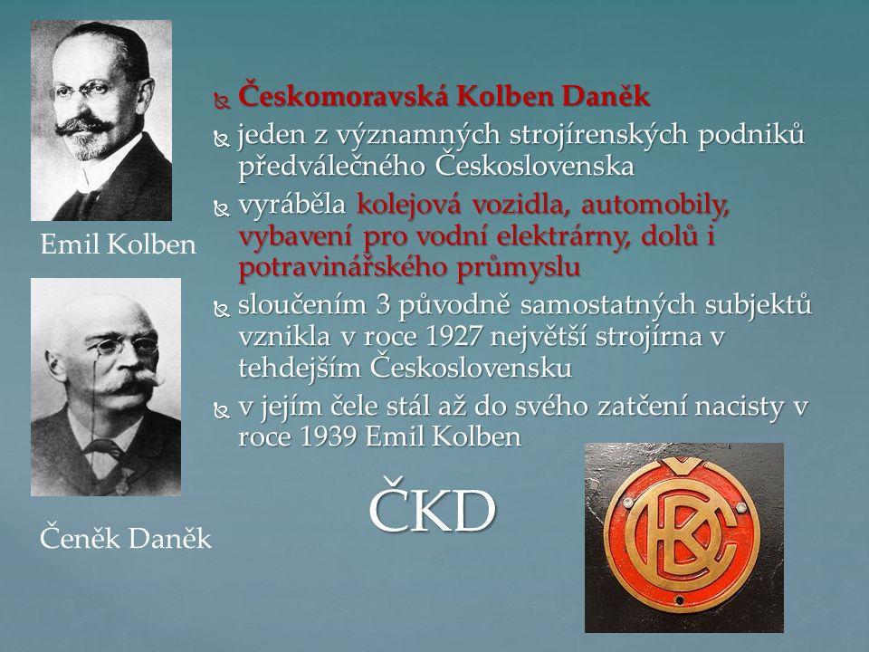  Českomoravská Kolben Daněk  jeden z významných strojírenských podniků předválečného Československa  vyráběla kolejová vozidla, automobily, vybavení pro vodní elektrárny, dolů i potravinářského průmyslu  sloučením 3 původně samostatných subjektů vznikla v roce 1927 největší strojírna v tehdejším Československu  v jejím čele stál až do svého zatčení nacisty v roce 1939 Emil Kolben ČKD Emil Kolben Čeněk Daněk