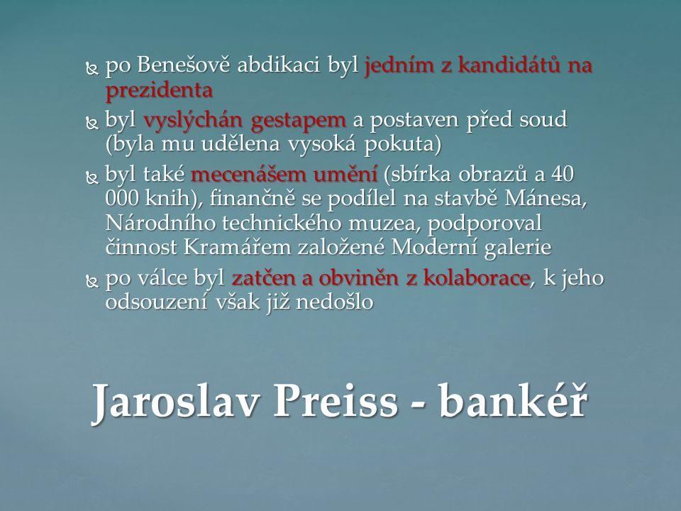  po Benešově abdikaci byl jedním z kandidátů na prezidenta  byl vyslýchán gestapem a postaven před soud (byla mu udělena vysoká pokuta)  byl také mecenášem umění (sbírka obrazů a 40 000 knih), finančně se podílel na stavbě Mánesa, Národního technického muzea, podporoval činnost Kramářem založené Moderní galerie  po válce byl zatčen a obviněn z kolaborace, k jeho odsouzení však již nedošlo Jaroslav Preiss - bankéř