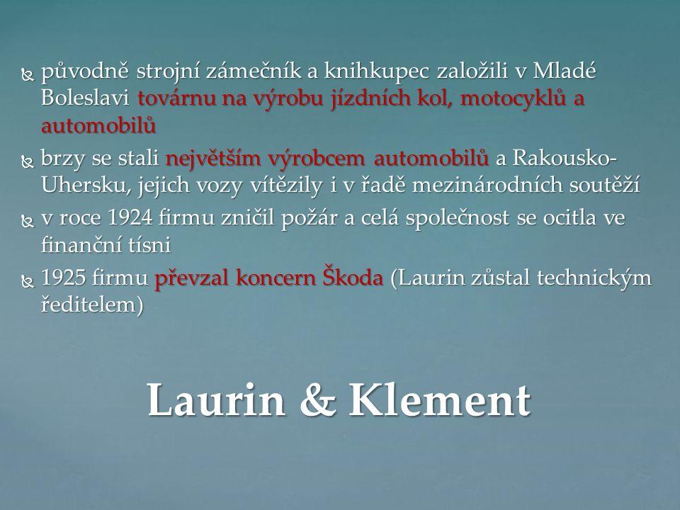  původně strojní zámečník a knihkupec založili v Mladé Boleslavi továrnu na výrobu jízdních kol, motocyklů a automobilů  brzy se stali největším výrobcem automobilů a Rakousko- Uhersku, jejich vozy vítězily i v řadě mezinárodních soutěží  v roce 1924 firmu zničil požár a celá společnost se ocitla ve finanční tísni  1925 firmu převzal koncern Škoda (Laurin zůstal technickým ředitelem) Laurin & Klement