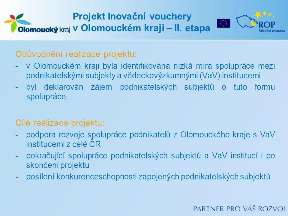 Odůvodnění realizace projektu: -v Olomouckém kraji byla identifikována nízká míra spolupráce mezi podnikatelskými subjekty a vědeckovýzkumnými (VaV) institucemi -byl deklarován zájem podnikatelských subjektů o tuto formu spolupráce Cíle realizace projektu: -podpora rozvoje spolupráce podnikatelů z Olomouckého kraje s VaV institucemi z celé ČR -pokračující spolupráce podnikatelských subjektů a VaV institucí i po skončení projektu -posílení konkurenceschopnosti zapojených podnikatelských subjektů Projekt Inovační vouchery v Olomouckém kraji – II.