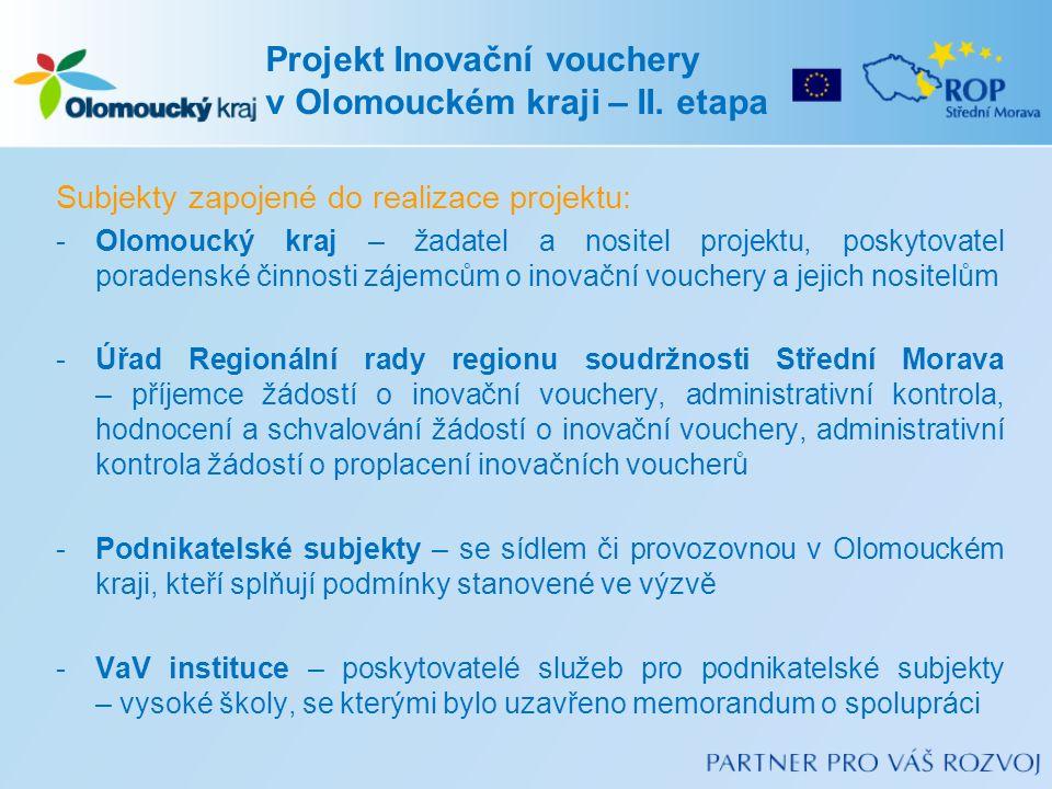 Subjekty zapojené do realizace projektu: -Olomoucký kraj – žadatel a nositel projektu, poskytovatel poradenské činnosti zájemcům o inovační vouchery a jejich nositelům -Úřad Regionální rady regionu soudržnosti Střední Morava – příjemce žádostí o inovační vouchery, administrativní kontrola, hodnocení a schvalování žádostí o inovační vouchery, administrativní kontrola žádostí o proplacení inovačních voucherů -Podnikatelské subjekty – se sídlem či provozovnou v Olomouckém kraji, kteří splňují podmínky stanovené ve výzvě -VaV instituce – poskytovatelé služeb pro podnikatelské subjekty – vysoké školy, se kterými bylo uzavřeno memorandum o spolupráci Projekt Inovační vouchery v Olomouckém kraji – II.