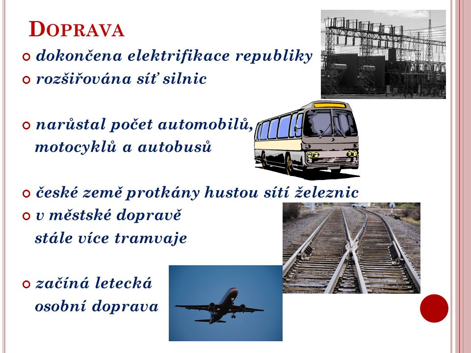 D OPRAVA dokončena elektrifikace republiky rozšiřována síť silnic narůstal počet automobilů, motocyklů a autobusů české země protkány hustou sítí železnic v městské dopravě stále více tramvaje začíná letecká osobní doprava