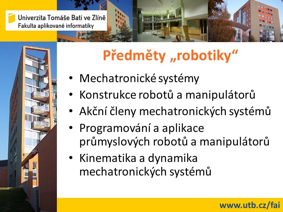 """www.utb.cz/fai Předměty """"robotiky"""" Mechatronické systémy Konstrukce robotů a manipulátorů Akční členy mechatronických systémů Programování a aplikace"""