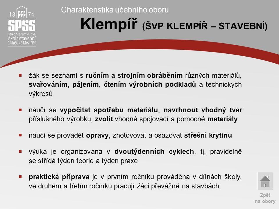Charakteristika učebního oboru Klempíř (ŠVP KLEMPÍŘ – STAVEBNÍ)  žák se seznámí s ručním a strojním obráběním různých materiálů, svařováním, pájením, čtením výrobních podkladů a technických výkresů  naučí se vypočítat spotřebu materiálu, navrhnout vhodný tvar příslušného výrobku, zvolit vhodné spojovací a pomocné materiály  naučí se provádět opravy, zhotovovat a osazovat střešní krytinu  výuka je organizována v dvoutýdenních cyklech, tj.