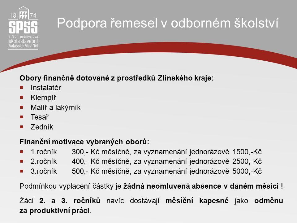 Podpora řemesel v odborném školství Obory finančně dotované z prostředků Zlínského kraje:  Instalatér  Klempíř  Malíř a lakýrník  Tesař  Zedník Finanční motivace vybraných oborů:  1.ročník300,- Kč měsíčně, za vyznamenání jednorázově 1500,-Kč  2.ročník400,- Kč měsíčně, za vyznamenání jednorázově 2500,-Kč  3.ročník500,- Kč měsíčně, za vyznamenání jednorázově 5000,-Kč Podmínkou vyplacení částky je žádná neomluvená absence v daném měsíci .
