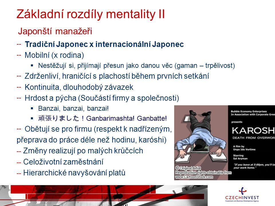 Základní rozdíly mentality II Tradiční Japonec x internacionální Japonec Mobilní (x rodina)  Nestěžují si, přijímají přesun jako danou věc (gaman – trpělivost) Zdrženliví, hraničící s plachostí během prvních setkání Kontinuita, dlouhodobý závazek Hrdost a pýcha (Součástí firmy a společnosti)  Banzai, banzai, banzai.