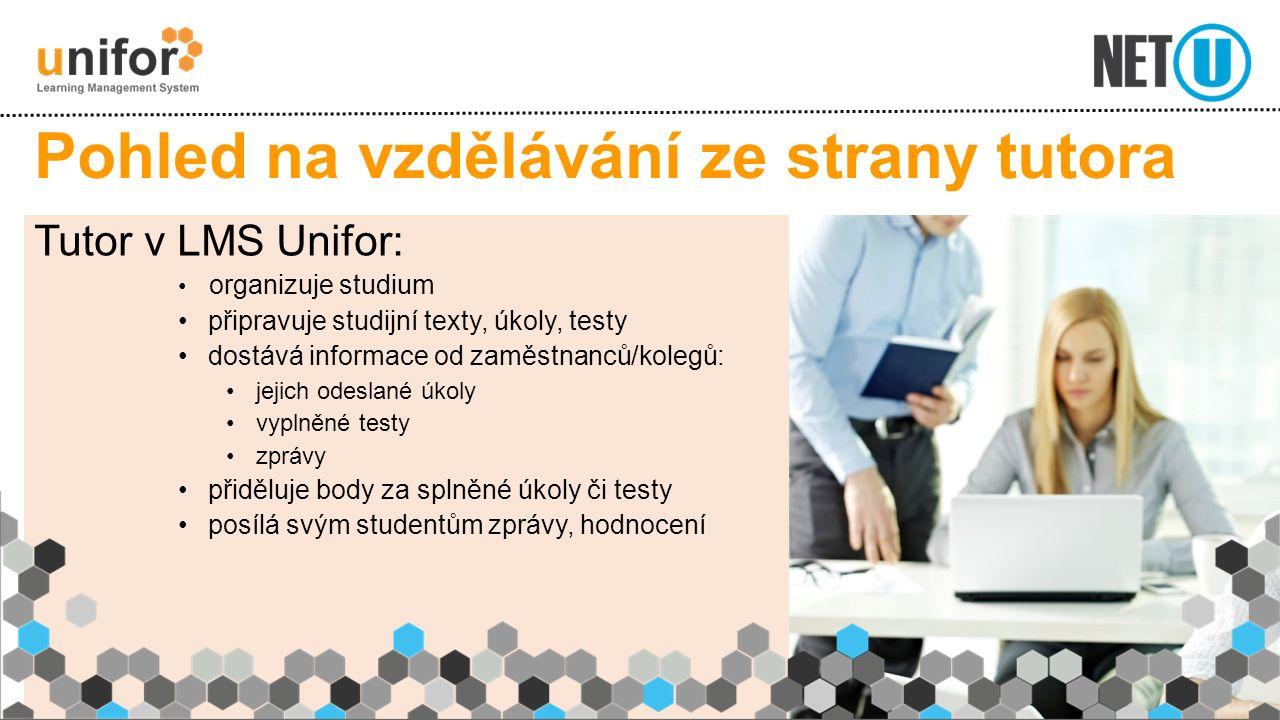 Pohled na vzdělávání ze strany tutora Tutor v LMS Unifor: organizuje studium připravuje studijní texty, úkoly, testy dostává informace od zaměstnanců/