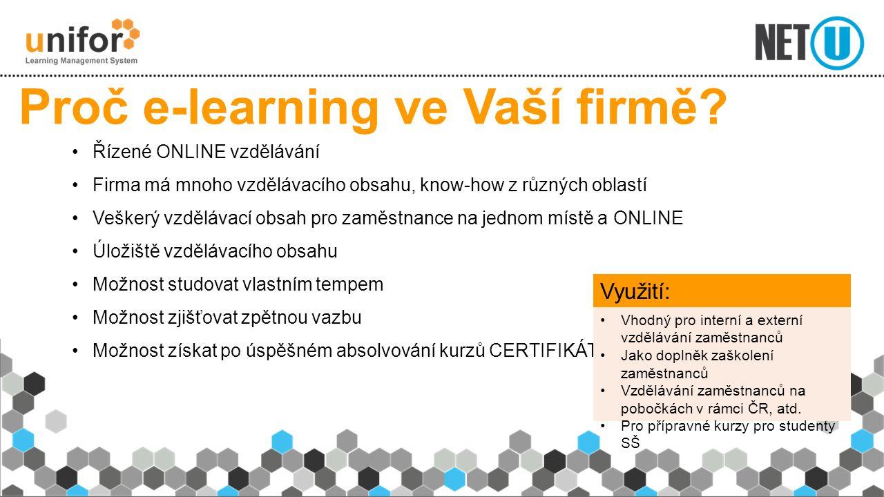 Řízené ONLINE vzdělávání Firma má mnoho vzdělávacího obsahu, know-how z různých oblastí Veškerý vzdělávací obsah pro zaměstnance na jednom místě a ONLINE Úložiště vzdělávacího obsahu Možnost studovat vlastním tempem Možnost zjišťovat zpětnou vazbu Možnost získat po úspěšném absolvování kurzů CERTIFIKÁTY Proč e-learning ve Vaší firmě.
