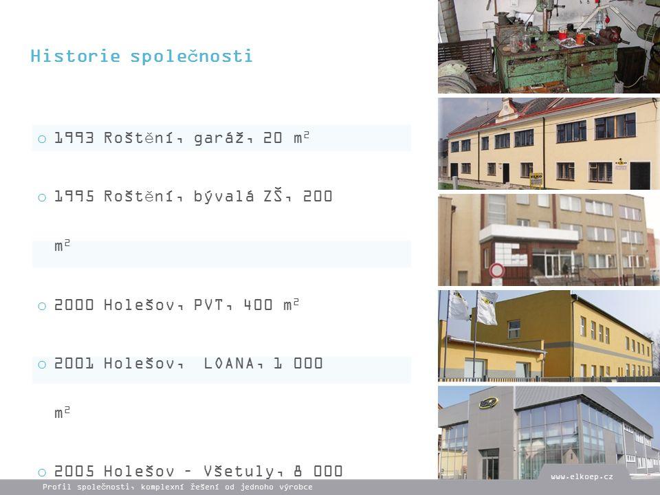 xxxxxxxxxxxxx o 1993 Roštění, garáž, 20 m 2 o 1995 Roštění, bývalá ZŠ, 200 m 2 o 2000 Holešov, PVT, 400 m 2 o 2001 Holešov, LOANA, 1 000 m 2 o 2005 Holešov – Všetuly, 8 000 m 2 Historie společnosti Profil společnosti, komplexní řešení od jednoho výrobce www.elkoep.cz