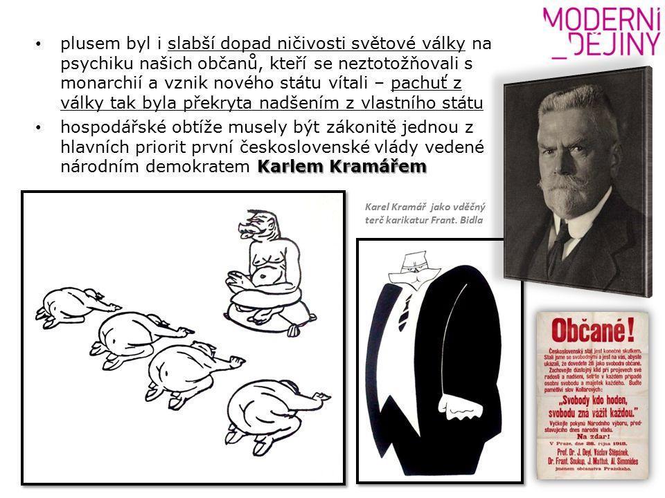 plusem byl i slabší dopad ničivosti světové války na psychiku našich občanů, kteří se neztotožňovali s monarchií a vznik nového státu vítali – pachuť z války tak byla překryta nadšením z vlastního státu Karlem Kramářem hospodářské obtíže musely být zákonitě jednou z hlavních priorit první československé vlády vedené národním demokratem Karlem Kramářem Karel Kramář jako vděčný terč karikatur Frant.