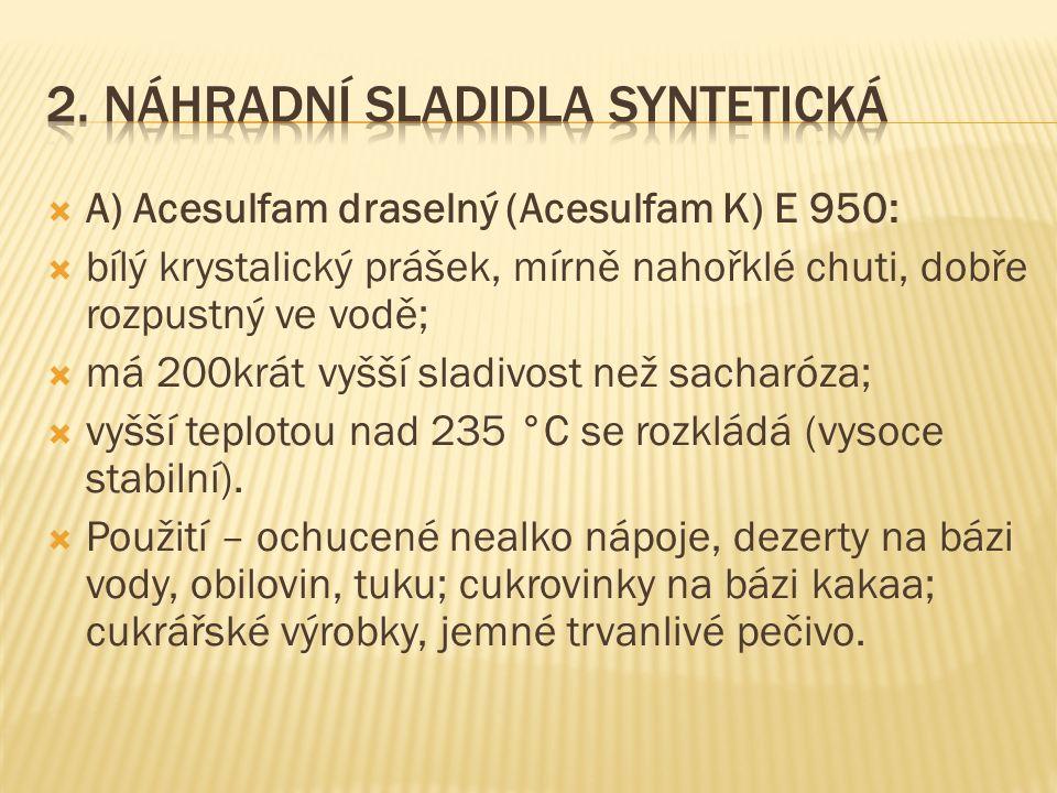  A) Acesulfam draselný (Acesulfam K) E 950:  bílý krystalický prášek, mírně nahořklé chuti, dobře rozpustný ve vodě;  má 200krát vyšší sladivost ne