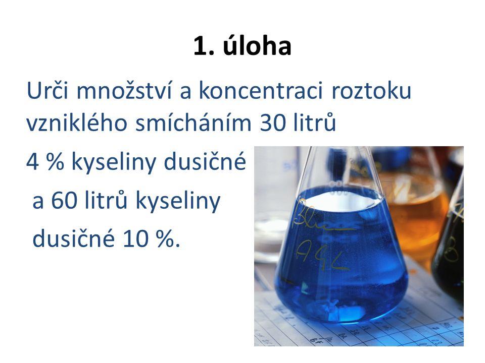 1. úloha Urči množství a koncentraci roztoku vzniklého smícháním 30 litrů 4 % kyseliny dusičné a 60 litrů kyseliny dusičné 10 %.