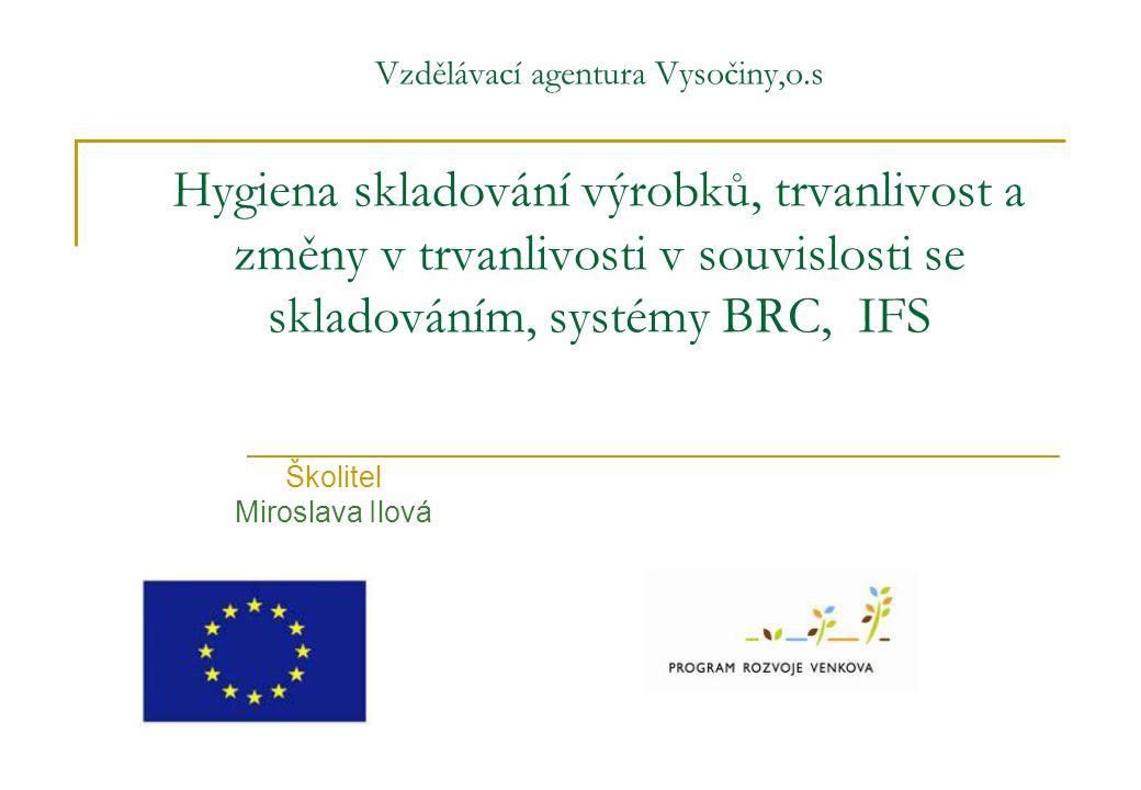 Vzdělávací agentura Vysočiny,o.s Hygiena skladování výrobků, trvanlivost a změny v trvanlivosti v souvislosti se skladováním, systémy BRC, IFS Školite