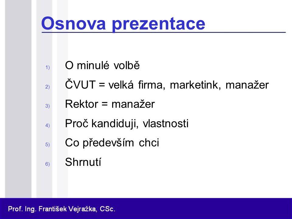 Osnova prezentace 1) O minulé volbě 2) ČVUT = velká firma, marketink, manažer 3) Rektor = manažer 4) Proč kandiduji, vlastnosti 5) Co především chci 6) Shrnutí