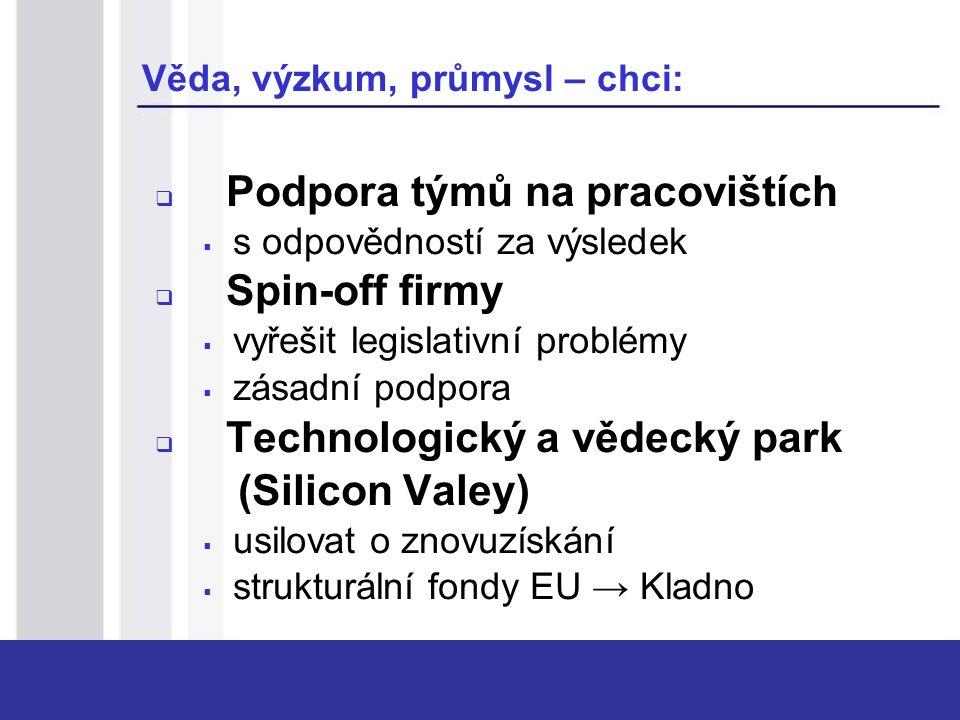 Věda, výzkum, průmysl – chci:  Podpora týmů na pracovištích  s odpovědností za výsledek  Spin-off firmy  vyřešit legislativní problémy  zásadní podpora  Technologický a vědecký park (Silicon Valey)  usilovat o znovuzískání  strukturální fondy EU → Kladno