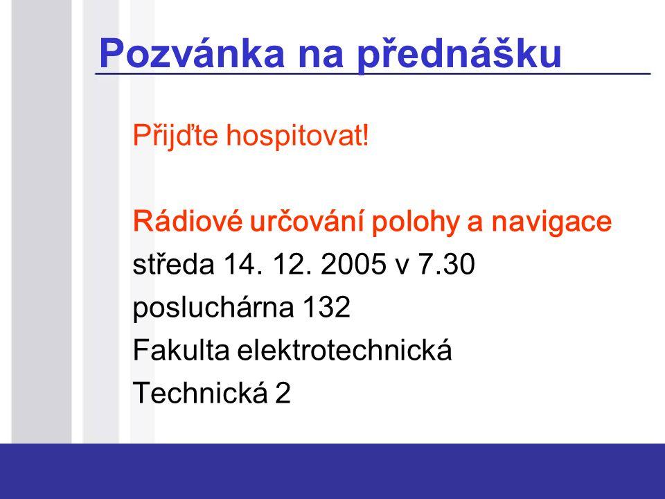 Pozvánka na přednášku Přijďte hospitovat! Rádiové určování polohy a navigace středa 14. 12. 2005 v 7.30 posluchárna 132 Fakulta elektrotechnická Techn