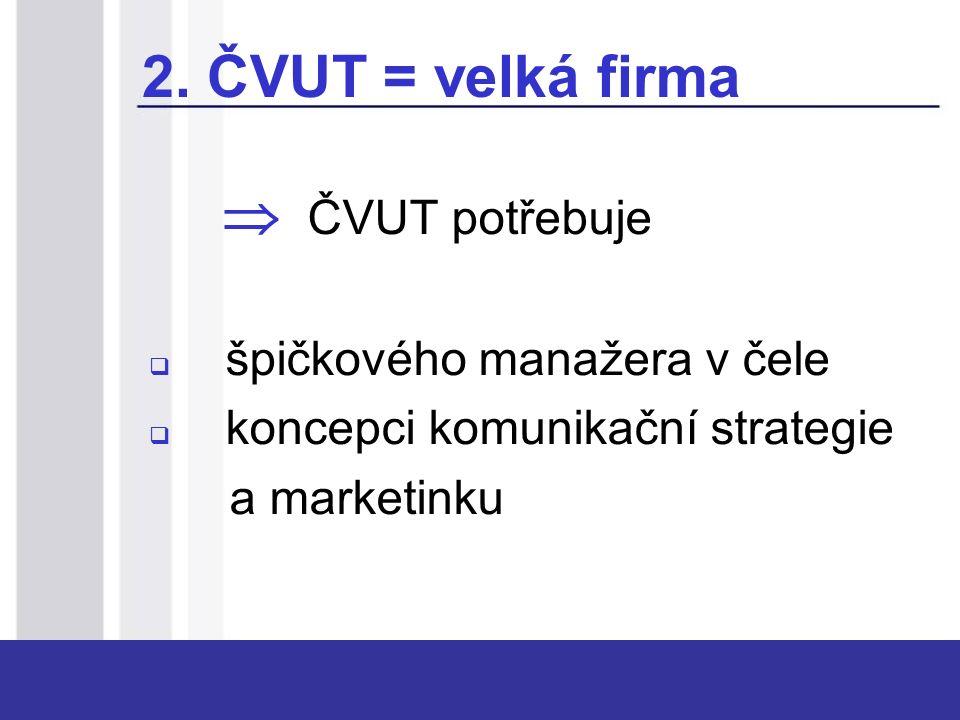2. ČVUT = velká firma  ČVUT potřebuje  špičkového manažera v čele  koncepci komunikační strategie a marketinku