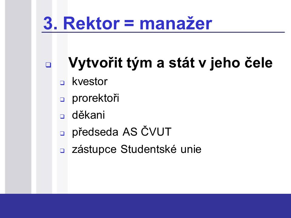 3. Rektor = manažer  Vytvořit tým a stát v jeho čele  kvestor  prorektoři  děkani  předseda AS ČVUT  zástupce Studentské unie