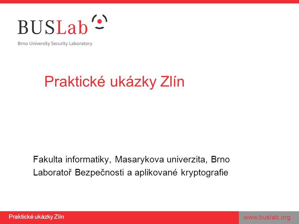 www.buslab.org Praktické ukázky Zlín Fakulta informatiky, Masarykova univerzita, Brno Laboratoř Bezpečnosti a aplikované kryptografie