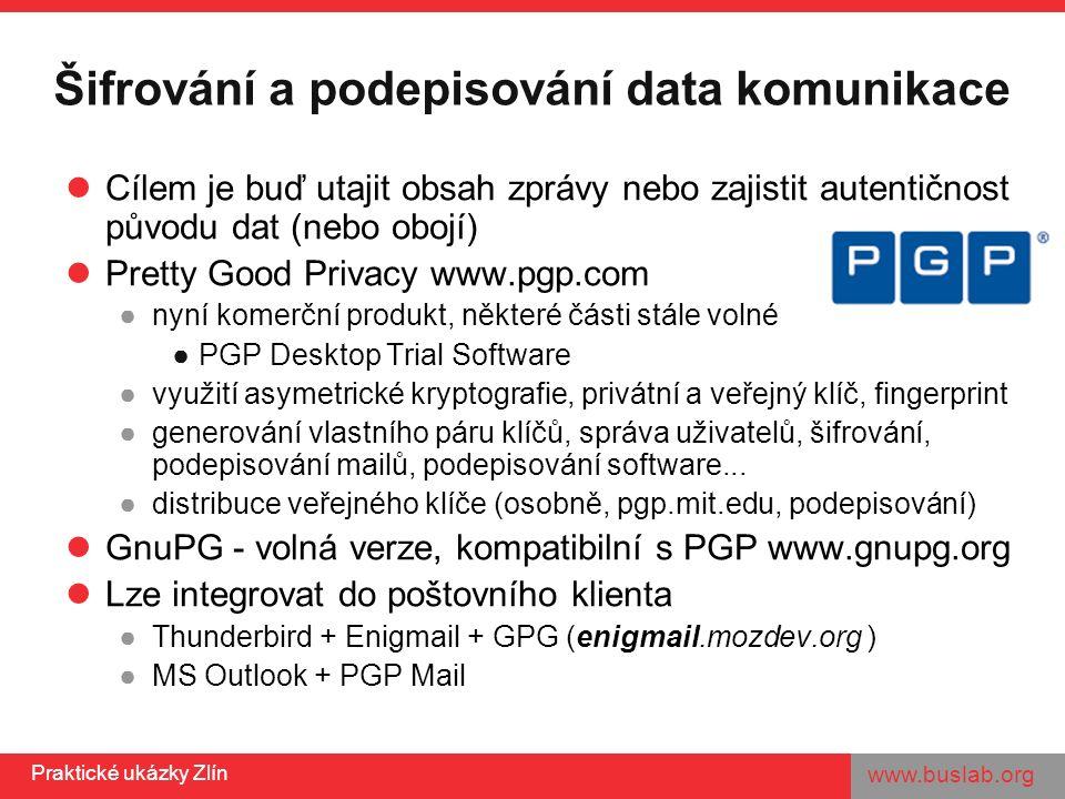 www.buslab.org Praktické ukázky Zlín PGP – praktické cvičení 1.Vygenerovat pár vlastních klíčů 2.Export veřejného klíče 3.Kontrola fingerprintu 4.Import klíče 5.Nastavení důvěry 6.Podpis klíče známého člověka 7.Šifrování a dešifrování souboru 8.Podpis a verifikace podpisu u programu