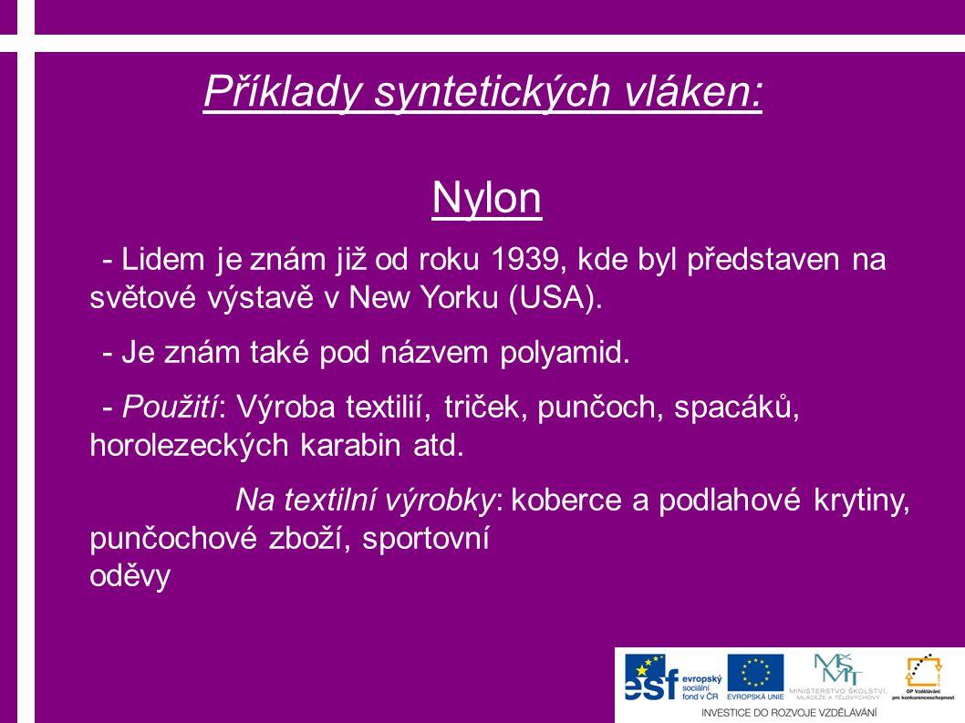 Příklady syntetických vláken: Nylon - Lidem je znám již od roku 1939, kde byl představen na světové výstavě v New Yorku (USA).