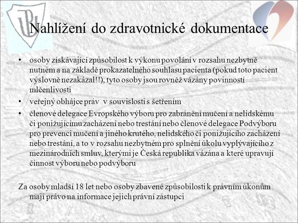 Nahlížení do zdravotnické dokumentace osoby získávající způsobilost k výkonu povolání v rozsahu nezbytně nutném a na základě prokazatelného souhlasu pacienta (pokud toto pacient výslovně nezakázal!!), tyto osoby jsou rovněž vázány povinností mlčenlivosti veřejný obhájce práv v souvislosti s šetřením členové delegace Evropského výboru pro zabránění mučení a nelidskému či ponižujícímu zacházení nebo trestání nebo členové delegace Podvýboru pro prevenci mučení a jiného krutého, nelidského či ponižujícího zacházení nebo trestání, a to v rozsahu nezbytném pro splnění úkolu vyplývajícího z mezinárodních smluv, kterými je Česká republika vázána a které upravují činnost výboru nebo podvýboru Za osoby mladší 18 let nebo osoby zbavené způsobilosti k právním úkonům mají právo na informace jejich právní zástupci