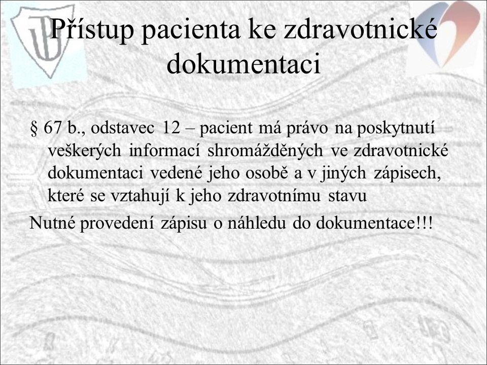 Přístup pacienta ke zdravotnické dokumentaci § 67 b., odstavec 12 – pacient má právo na poskytnutí veškerých informací shromážděných ve zdravotnické dokumentaci vedené jeho osobě a v jiných zápisech, které se vztahují k jeho zdravotnímu stavu Nutné provedení zápisu o náhledu do dokumentace!!!
