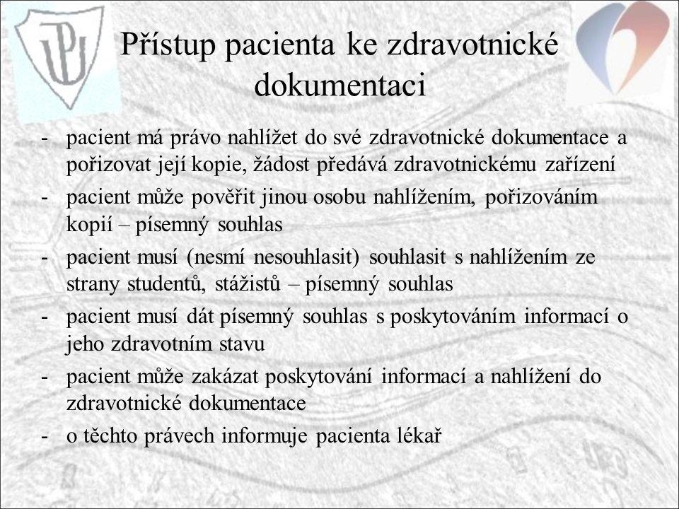 Přístup pacienta ke zdravotnické dokumentaci -pacient má právo nahlížet do své zdravotnické dokumentace a pořizovat její kopie, žádost předává zdravotnickému zařízení -pacient může pověřit jinou osobu nahlížením, pořizováním kopií – písemný souhlas -pacient musí (nesmí nesouhlasit) souhlasit s nahlížením ze strany studentů, stážistů – písemný souhlas -pacient musí dát písemný souhlas s poskytováním informací o jeho zdravotním stavu -pacient může zakázat poskytování informací a nahlížení do zdravotnické dokumentace -o těchto právech informuje pacienta lékař