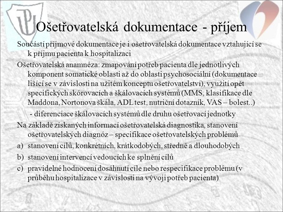 Ošetřovatelská dokumentace - příjem Součástí příjmové dokumentace je i ošetřovatelská dokumentace vztahující se k příjmu pacienta k hospitalizaci Ošetřovatelská anamnéza: zmapování potřeb pacienta dle jednotlivých komponent somatické oblasti až do oblasti psychosociální (dokumentace lišící se v závislosti na užitém konceptu ošetřovatelství), využití opět specifických skórovacích a škálovacích systémů (MMS, klasifikace dle Maddona, Nortonova škála, ADL test, nutriční dotazník, VAS – bolest..) - diferenciace škálovacích systémů dle druhu ošetřovací jednotky Na základě získaných informací ošetřovatelská diagnostika, stanovení ošetřovatelských diagnóz – specifikace ošetřovatelských problémů a)stanovení cílů, konkrétních, krátkodobých, středně a dlouhodobých b)stanovení intervencí vedoucích ke splnění cílů c)pravidelné hodnocení dosáhnutí cíle nebo respecifikace problému (v průběhu hospitalizace v závislosti na vývoji potřeb pacienta)
