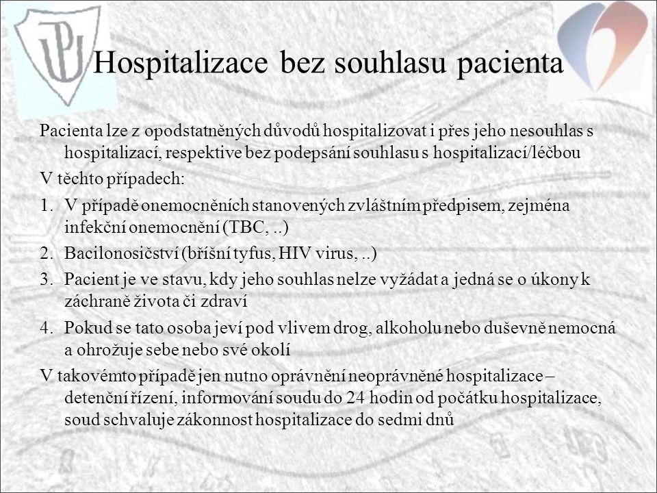 Hospitalizace bez souhlasu pacienta Pacienta lze z opodstatněných důvodů hospitalizovat i přes jeho nesouhlas s hospitalizací, respektive bez podepsání souhlasu s hospitalizací/léčbou V těchto případech: 1.V případě onemocněních stanovených zvláštním předpisem, zejména infekční onemocnění (TBC,..) 2.Bacilonosičství (bříšní tyfus, HIV virus,..) 3.Pacient je ve stavu, kdy jeho souhlas nelze vyžádat a jedná se o úkony k záchraně života či zdraví 4.Pokud se tato osoba jeví pod vlivem drog, alkoholu nebo duševně nemocná a ohrožuje sebe nebo své okolí V takovémto případě jen nutno oprávnění neoprávněné hospitalizace – detenční řízení, informování soudu do 24 hodin od počátku hospitalizace, soud schvaluje zákonnost hospitalizace do sedmi dnů
