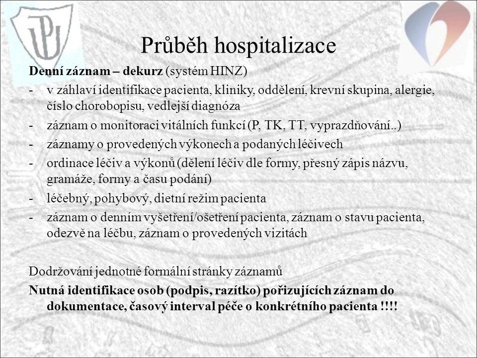 Průběh hospitalizace Denní záznam – dekurz (systém HINZ) -v záhlaví identifikace pacienta, kliniky, oddělení, krevní skupina, alergie, číslo chorobopisu, vedlejší diagnóza -záznam o monitoraci vitálních funkcí (P, TK, TT, vyprazdňování..) -záznamy o provedených výkonech a podaných léčivech -ordinace léčiv a výkonů (dělení léčiv dle formy, přesný zápis názvu, gramáže, formy a času podání) -léčebný, pohybový, dietní režim pacienta -záznam o denním vyšetření/ošetření pacienta, záznam o stavu pacienta, odezvě na léčbu, záznam o provedených vizitách Dodržování jednotné formální stránky záznamů Nutná identifikace osob (podpis, razítko) pořizujících záznam do dokumentace, časový interval péče o konkrétního pacienta !!!!