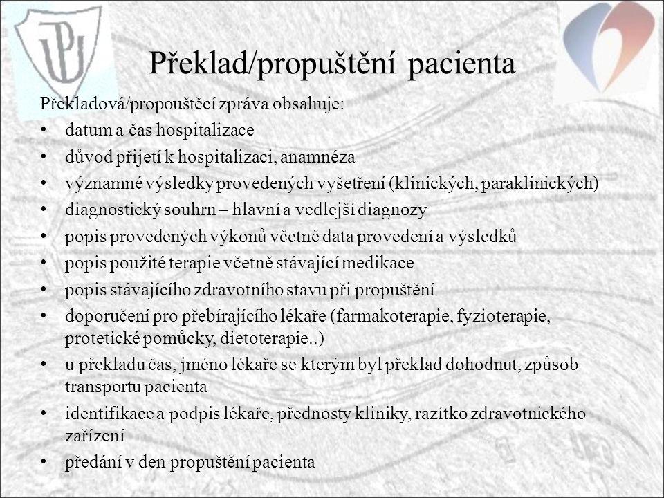 Překlad/propuštění pacienta Překladová/propouštěcí zpráva obsahuje: datum a čas hospitalizace důvod přijetí k hospitalizaci, anamnéza významné výsledky provedených vyšetření (klinických, paraklinických) diagnostický souhrn – hlavní a vedlejší diagnozy popis provedených výkonů včetně data provedení a výsledků popis použité terapie včetně stávající medikace popis stávajícího zdravotního stavu při propuštění doporučení pro přebírajícího lékaře (farmakoterapie, fyzioterapie, protetické pomůcky, dietoterapie..) u překladu čas, jméno lékaře se kterým byl překlad dohodnut, způsob transportu pacienta identifikace a podpis lékaře, přednosty kliniky, razítko zdravotnického zařízení předání v den propuštění pacienta