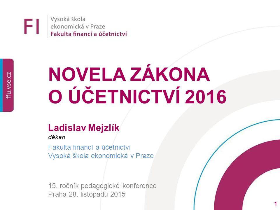 NOVELA ZÁKONA O ÚČETNICTVÍ 2016 Ladislav Mejzlík děkan Fakulta financí a účetnictví Vysoká škola ekonomická v Praze 15.