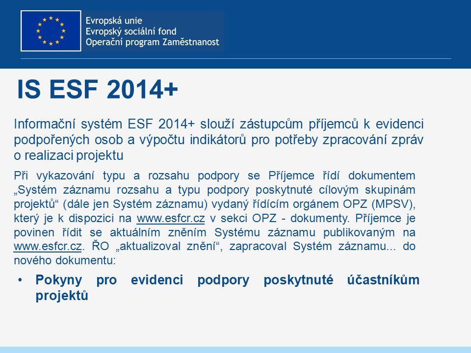 """IS ESF 2014+ Informační systém ESF 2014+ slouží zástupcům příjemců k evidenci podpořených osob a výpočtu indikátorů pro potřeby zpracování zpráv o realizaci projektu Pokyny pro evidenci podpory poskytnuté účastníkům projektů Při vykazování typu a rozsahu podpory se Příjemce řídí dokumentem """"Systém záznamu rozsahu a typu podpory poskytnuté cílovým skupinám projektů (dále jen Systém záznamu) vydaný řídícím orgánem OPZ (MPSV), který je k dispozici na www.esfcr.cz v sekci OPZ - dokumenty."""
