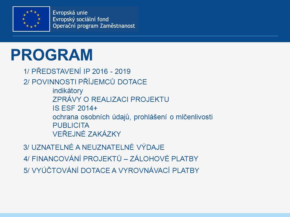 PROGRAM 1/ PŘEDSTAVENÍ IP 2016 - 2019 2/ POVINNOSTI PŘÍJEMCŮ DOTACE indikátory ZPRÁVY O REALIZACI PROJEKTU IS ESF 2014+ ochrana osobních údajů, prohlášení o mlčenlivosti PUBLICITA VEŘEJNÉ ZAKÁZKY 3/ UZNATELNÉ A NEUZNATELNÉ VÝDAJE 4/ FINANCOVÁNÍ PROJEKTŮ – ZÁLOHOVÉ PLATBY 5/ VYÚČTOVÁNÍ DOTACE A VYROVNÁVACÍ PLATBY